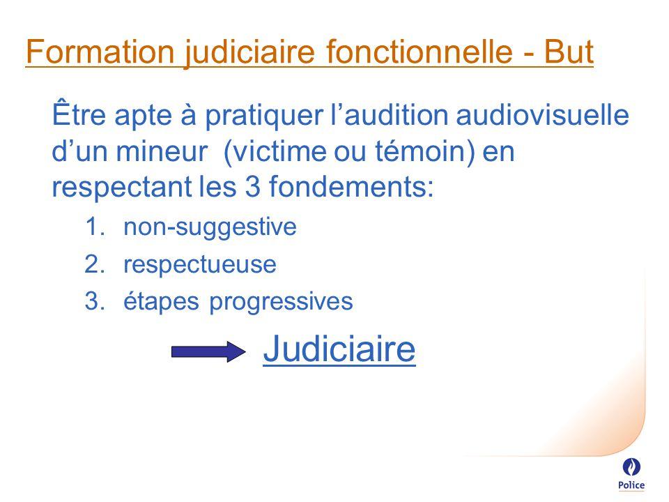 Formation judiciaire fonctionnelle - But Être apte à pratiquer l'audition audiovisuelle d'un mineur (victime ou témoin) en respectant les 3 fondements:  non-suggestive  respectueuse  étapes progressives Judiciaire