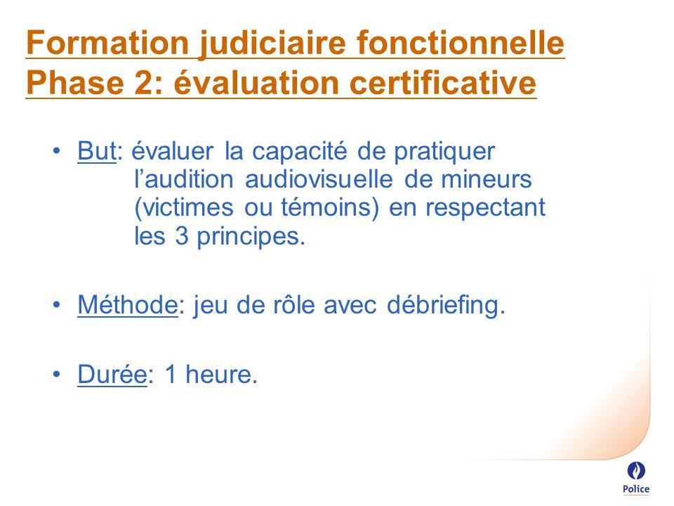 Formation judiciaire fonctionnelle Phase 2: évaluation certificative But: évaluer la capacité de pratiquer l'audition audiovisuelle de mineurs (victimes ou témoins) en respectant les 3 principes.