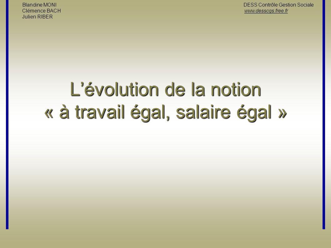 L'évolution de la notion « à travail égal, salaire égal » Blandine MONI DESS Contrôle Gestion Sociale Clémence BACH www.desscgs.free.fr Julien RIBER