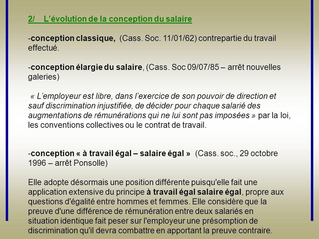 2/ L'évolution de la conception du salaire -conception classique, (Cass. Soc. 11/01/62) contrepartie du travail effectué. -conception élargie du salai