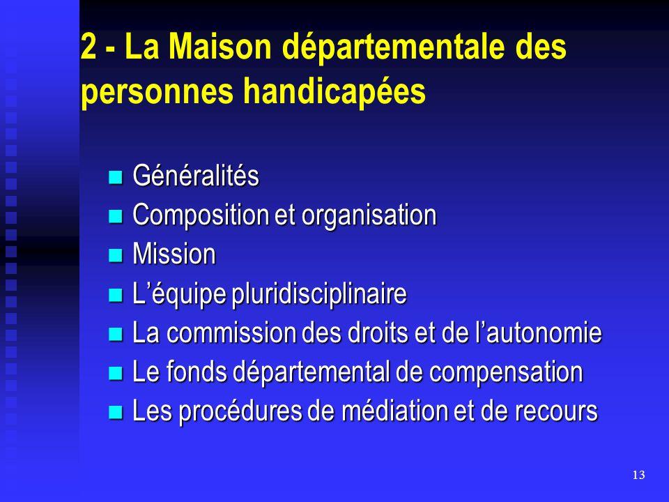 13 2 - La Maison départementale des personnes handicapées Généralités Généralités Composition et organisation Composition et organisation Mission Miss
