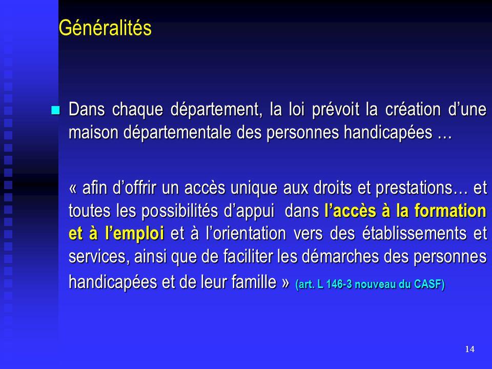 14 Généralités Dans chaque département, la loi prévoit la création d'une maison départementale des personnes handicapées … Dans chaque département, la