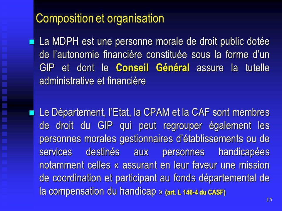 15 Composition et organisation La MDPH est une personne morale de droit public dotée de l'autonomie financière constituée sous la forme d'un GIP et do