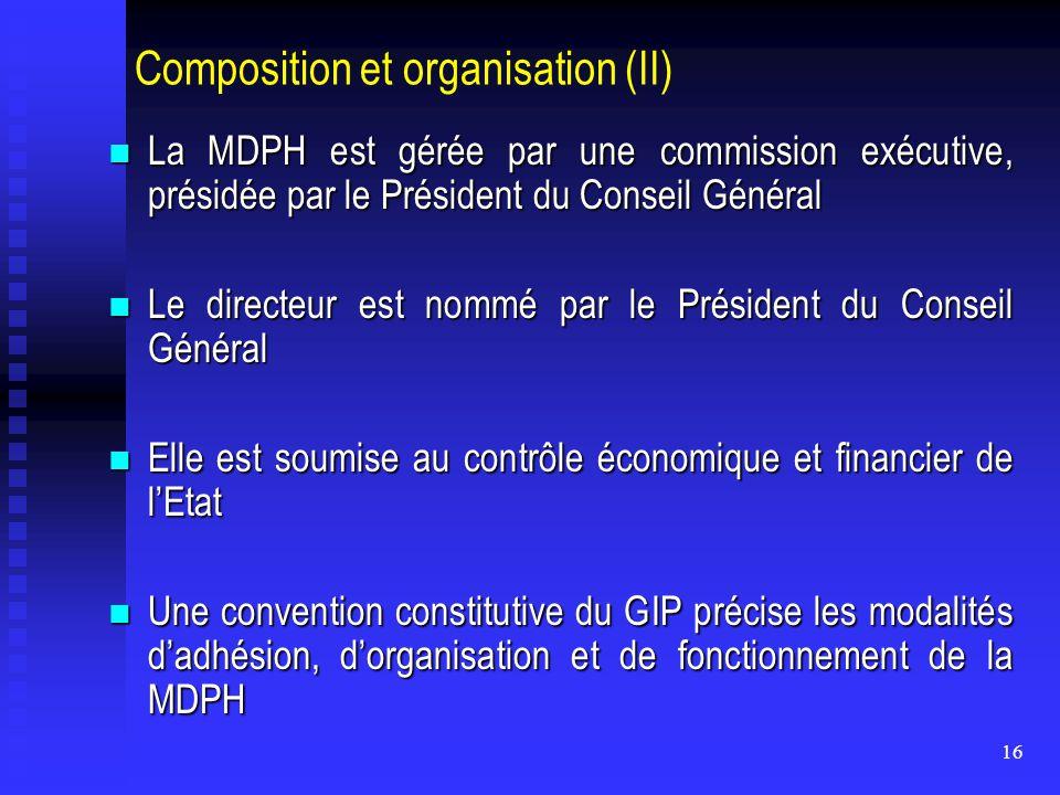 16 Composition et organisation (II) La MDPH est gérée par une commission exécutive, présidée par le Président du Conseil Général La MDPH est gérée par