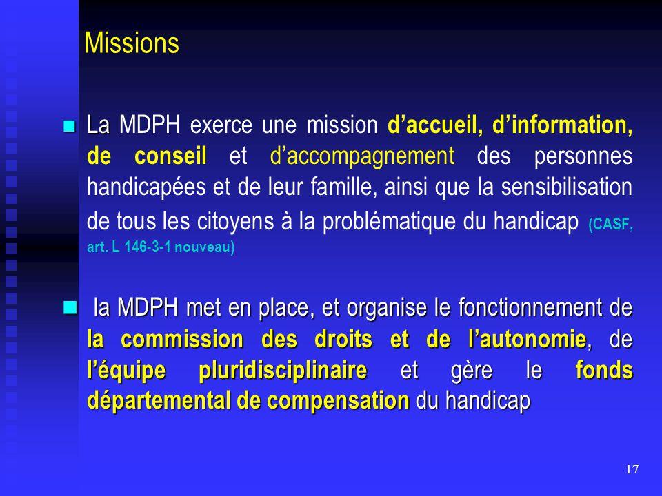 17 Missions La La MDPH exerce une mission d'accueil, d'information, de conseil et d'accompagnement des personnes handicapées et de leur famille, ainsi