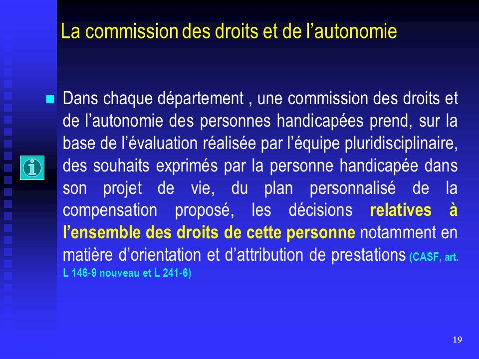 19 La commission des droits et de l'autonomie Dans chaque département, une commission des droits et de l'autonomie des personnes handicapées prend, su