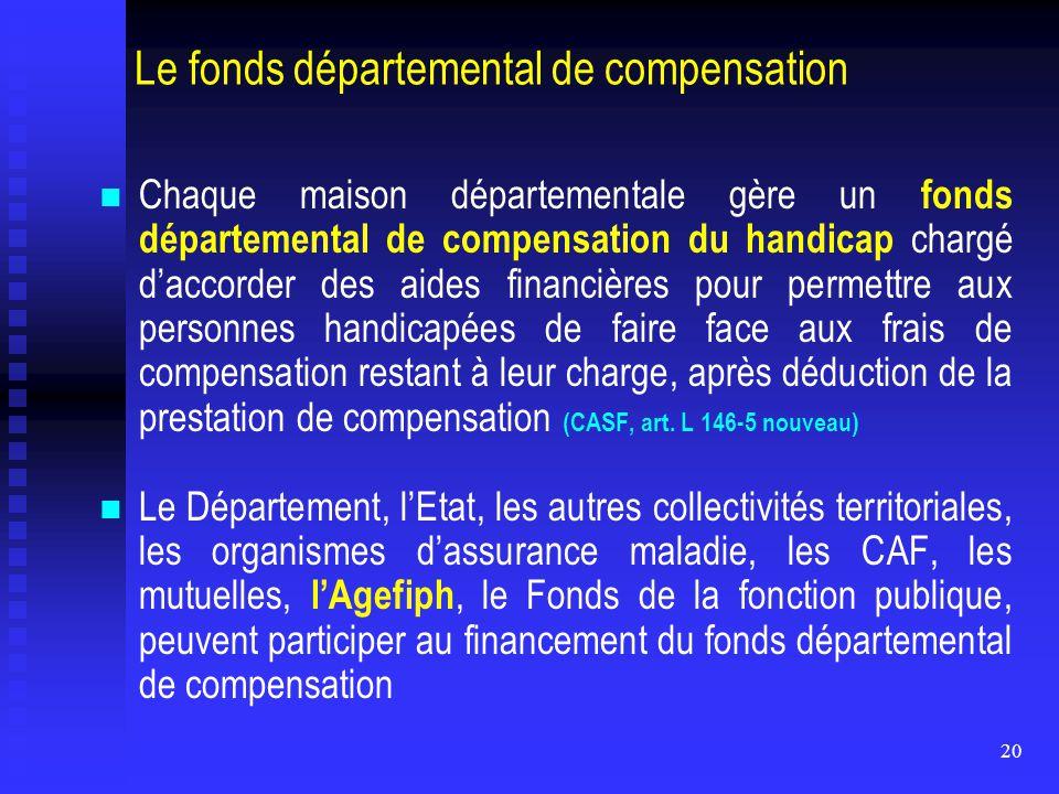 20 Le fonds départemental de compensation Chaque maison départementale gère un fonds départemental de compensation du handicap chargé d'accorder des a