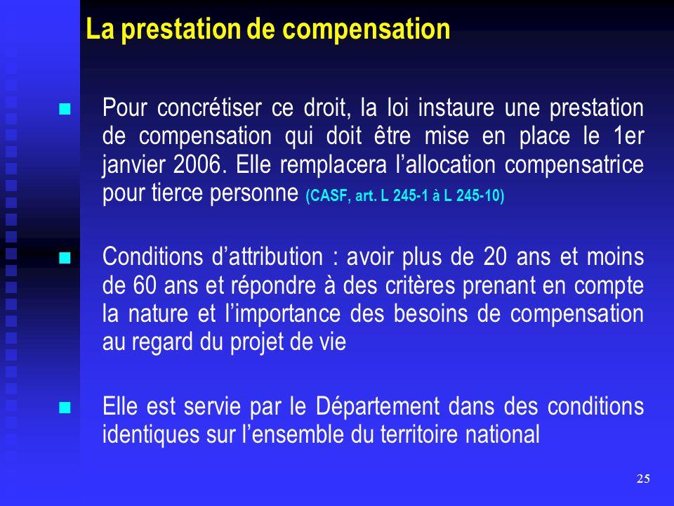 25 La prestation de compensation Pour concrétiser ce droit, la loi instaure une prestation de compensation qui doit être mise en place le 1er janvier