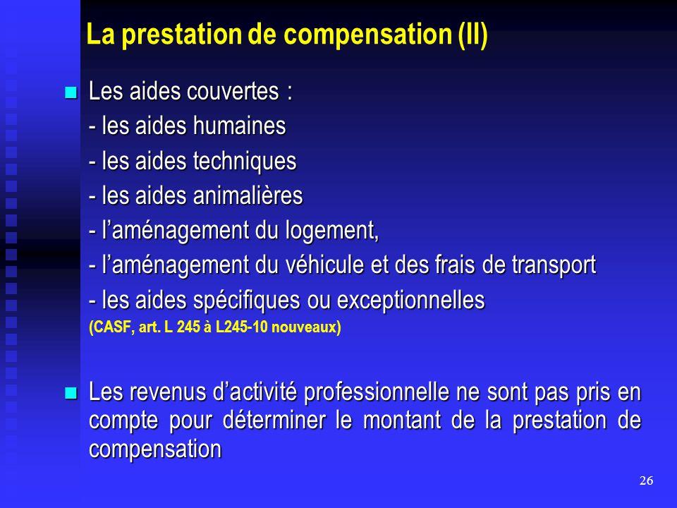26 La prestation de compensation (II) Les aides couvertes : Les aides couvertes : - les aides humaines - les aides techniques - les aides animalières
