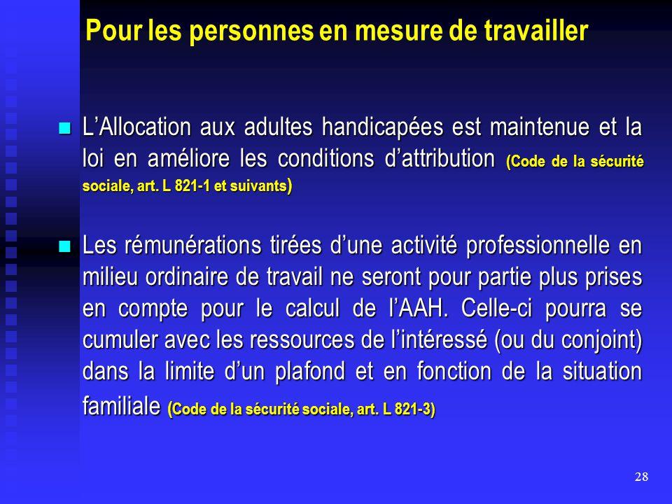 28 Pour les personnes en mesure de travailler L'Allocation aux adultes handicapées est maintenue et la loi en améliore les conditions d'attribution (C