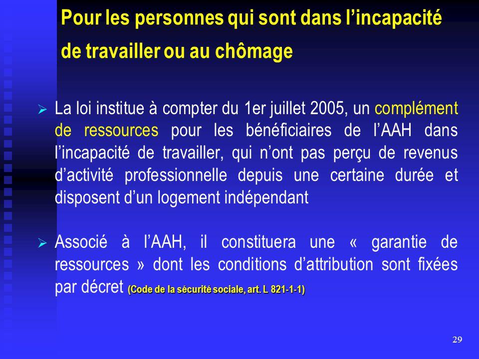 29 Pour les personnes qui sont dans l'incapacité de travailler ou au chômage   La loi institue à compter du 1er juillet 2005, un complément de resso