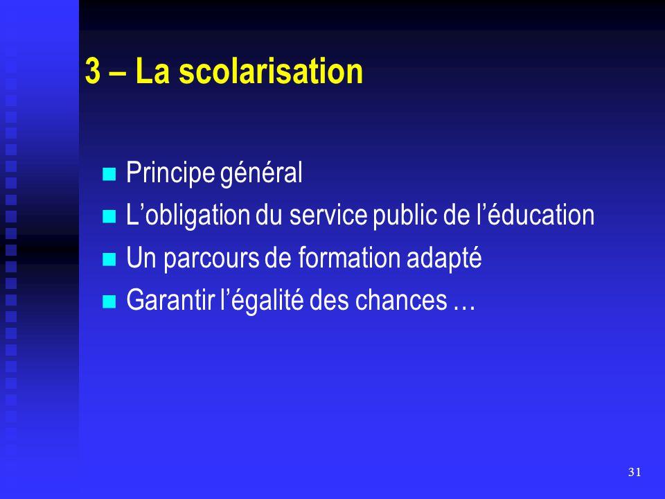 31 3 – La scolarisation Principe général L'obligation du service public de l'éducation Un parcours de formation adapté Garantir l'égalité des chances
