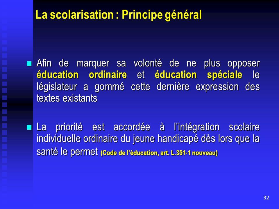 32 La scolarisation : Principe général Afin de marquer sa volonté de ne plus opposer éducation ordinaire et éducation spéciale le législateur a gommé