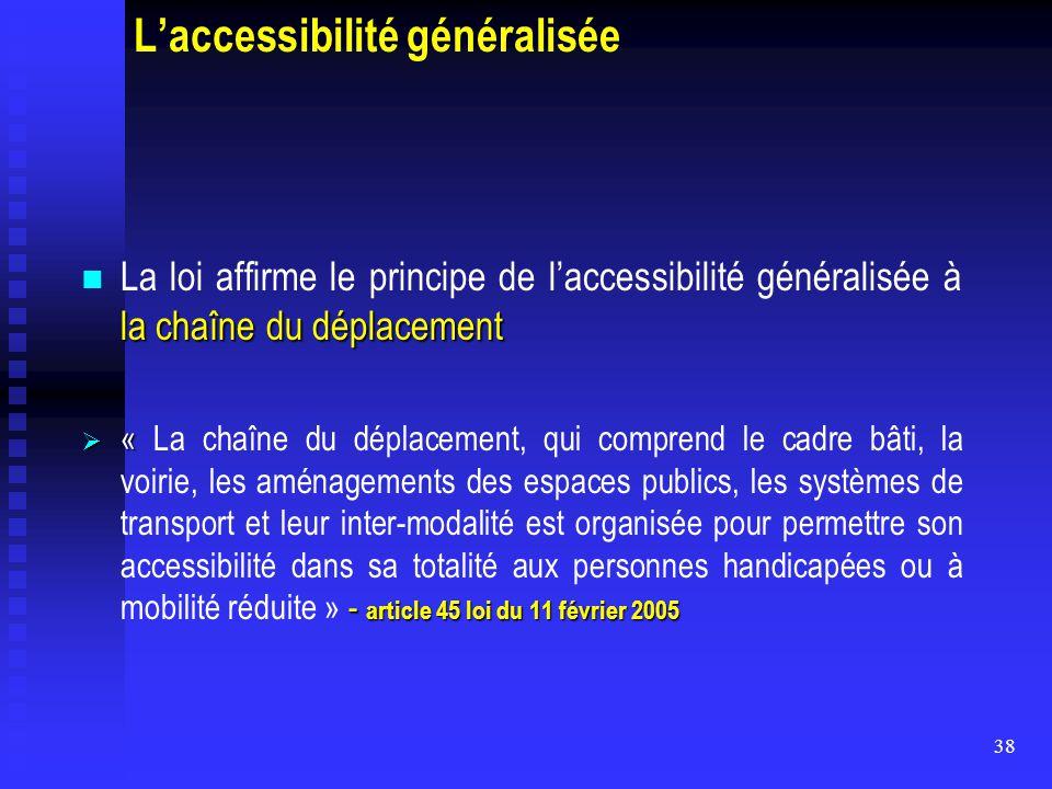 38 L'accessibilité généralisée la chaîne du déplacement La loi affirme le principe de l'accessibilité généralisée à la chaîne du déplacement  « - art