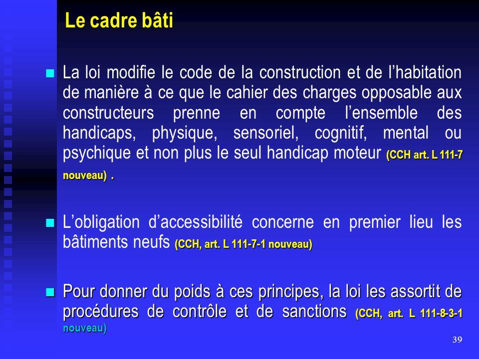39 Le cadre bâti (CCH art. L 111-7 nouveau). La loi modifie le code de la construction et de l'habitation de manière à ce que le cahier des charges op