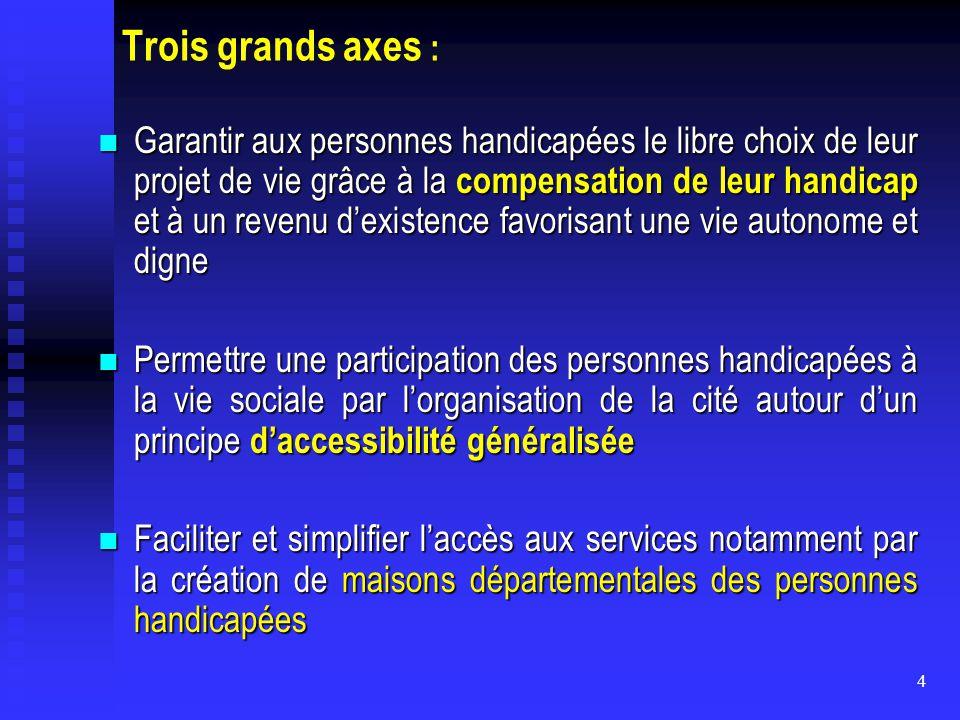 4 Trois grands axes : Garantir aux personnes handicapées le libre choix de leur projet de vie grâce à la compensation de leur handicap et à un revenu