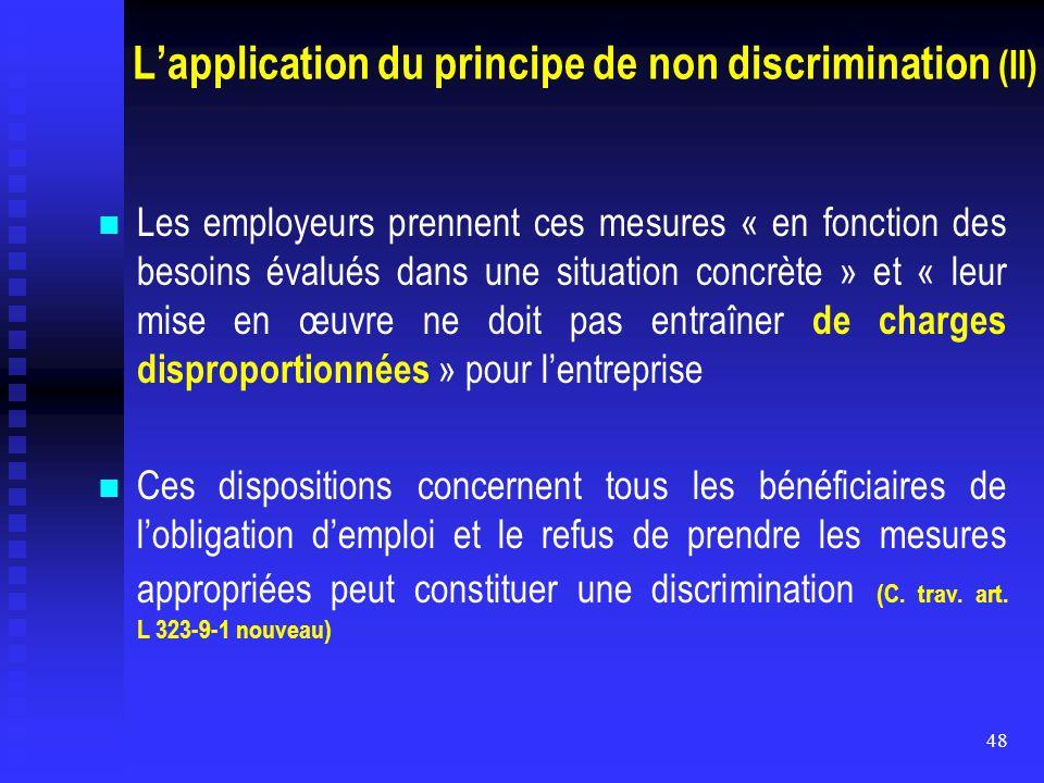 48 L'application du principe de non discrimination (II) Les employeurs prennent ces mesures « en fonction des besoins évalués dans une situation concr