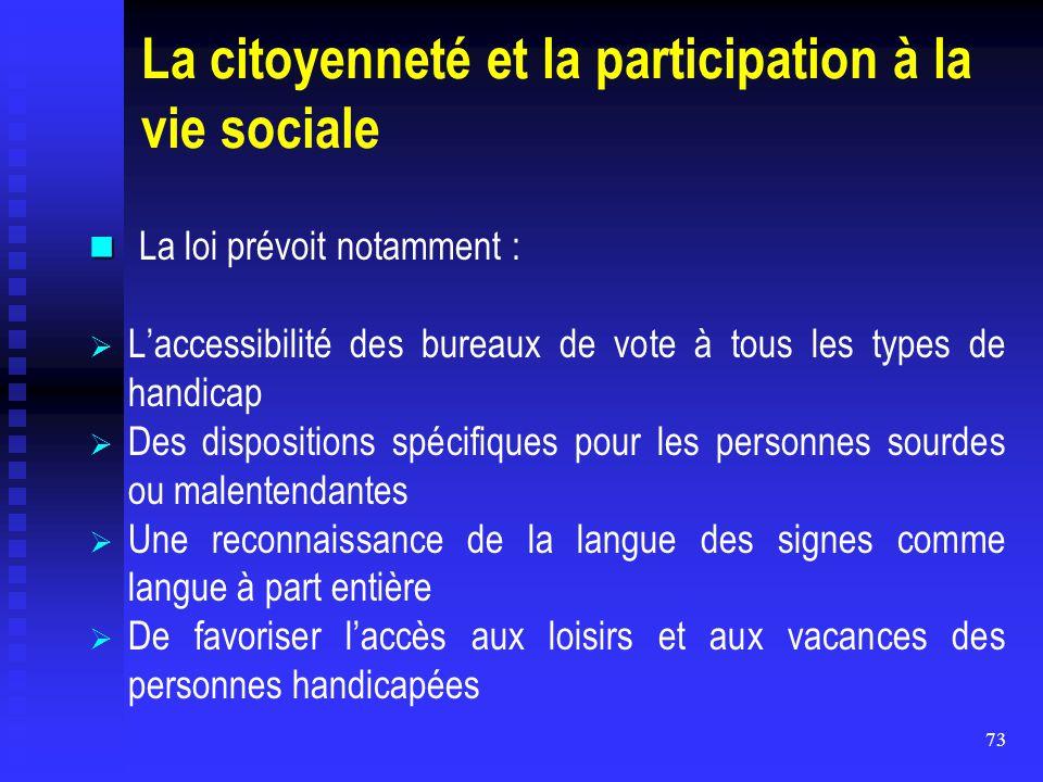 73 La citoyenneté et la participation à la vie sociale La loi prévoit notamment :   L'accessibilité des bureaux de vote à tous les types de handicap