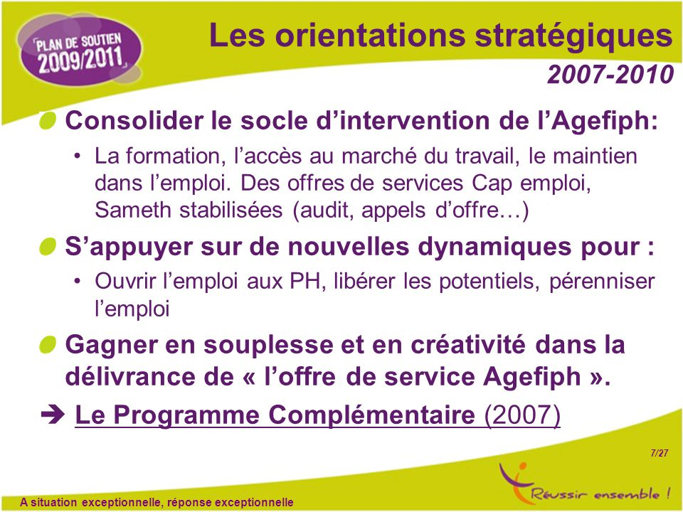 7/27 Les orientations stratégiques 2007-2010 Consolider le socle d'intervention de l'Agefiph: La formation, l'accès au marché du travail, le maintien dans l'emploi.