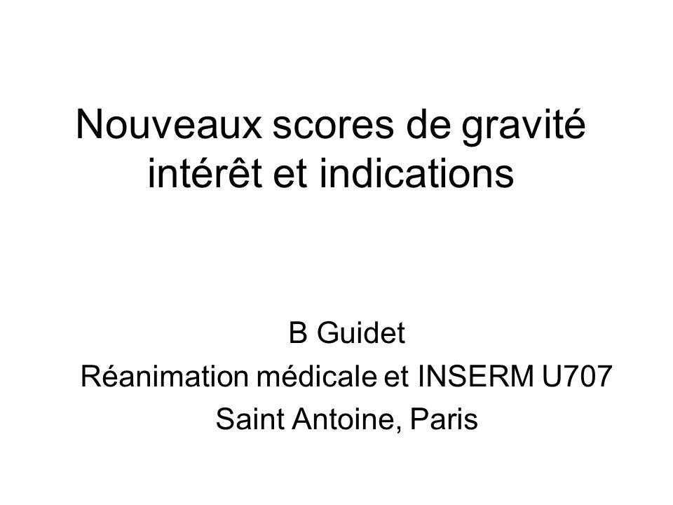 Nouveaux scores de gravité intérêt et indications B Guidet Réanimation médicale et INSERM U707 Saint Antoine, Paris
