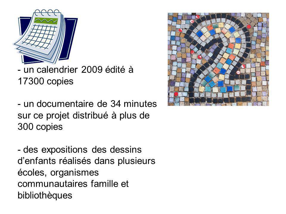 - un calendrier 2009 édité à 17300 copies - un documentaire de 34 minutes sur ce projet distribué à plus de 300 copies - des expositions des dessins d'enfants réalisés dans plusieurs écoles, organismes communautaires famille et bibliothèques