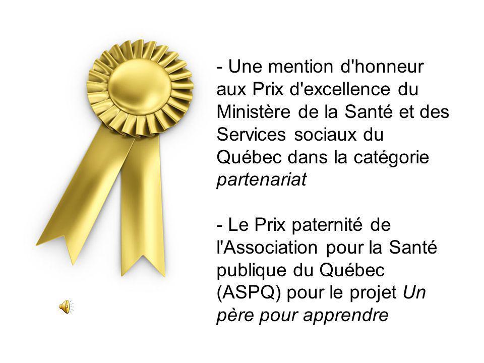 - Une mention d honneur aux Prix d excellence du Ministère de la Santé et des Services sociaux du Québec dans la catégorie partenariat - Le Prix paternité de l Association pour la Santé publique du Québec (ASPQ) pour le projet Un père pour apprendre