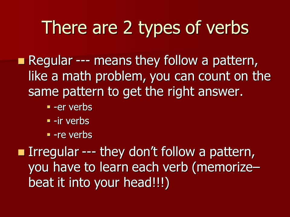 There are 2 types of verbs Regular --- means they follow a pattern, like a math problem, you can count on the same pattern to get the right answer.