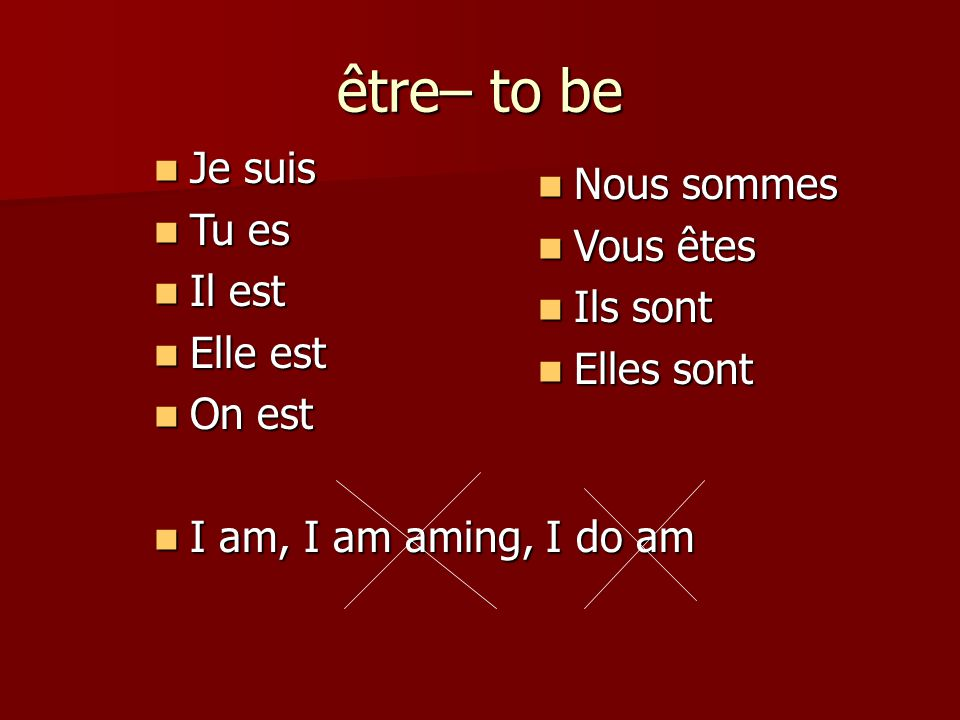 être– to be Je suis Je suis Tu es Tu es Il est Il est Elle est Elle est On est On est I am, I am aming, I do am I am, I am aming, I do am Nous sommes Nous sommes Vous êtes Vous êtes Ils sont Ils sont Elles sont Elles sont
