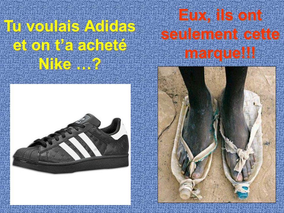 Tu voulais Adidas et on t'a acheté Nike …? Eux, ils ont seulement cette marque!!!