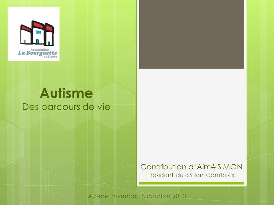 Autisme Des parcours de vie Aix-en-Provence,18 octobre 2013 Contribution d'Aimé SIMON Président du « Sillon Comtois ».