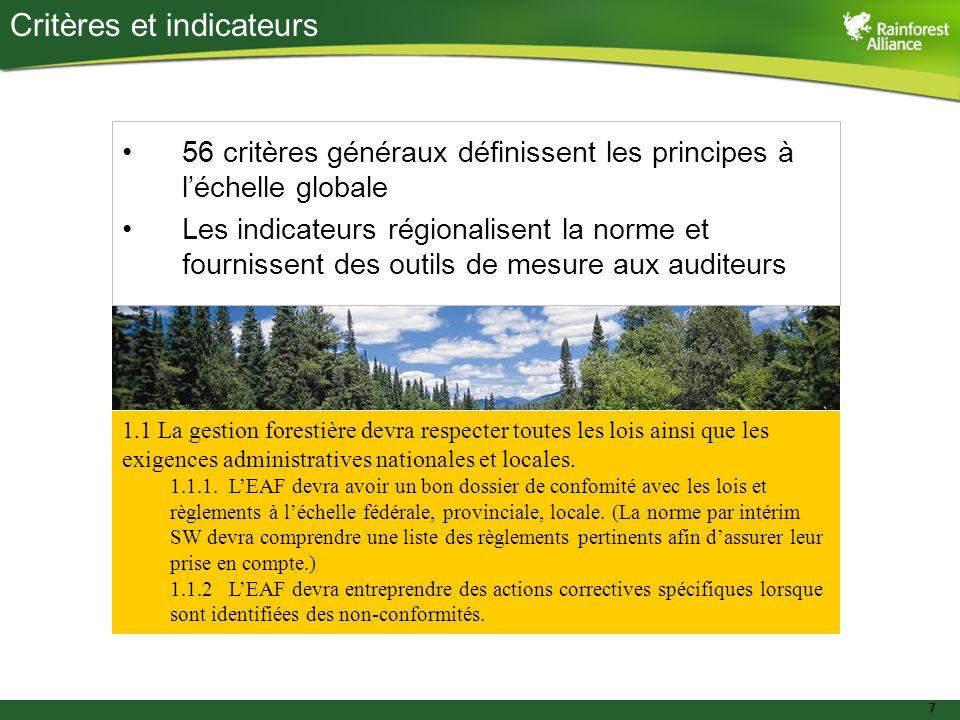 7 Critères et indicateurs 56 critères généraux définissent les principes à l'échelle globale Les indicateurs régionalisent la norme et fournissent des outils de mesure aux auditeurs 1.1 La gestion forestière devra respecter toutes les lois ainsi que les exigences administratives nationales et locales.