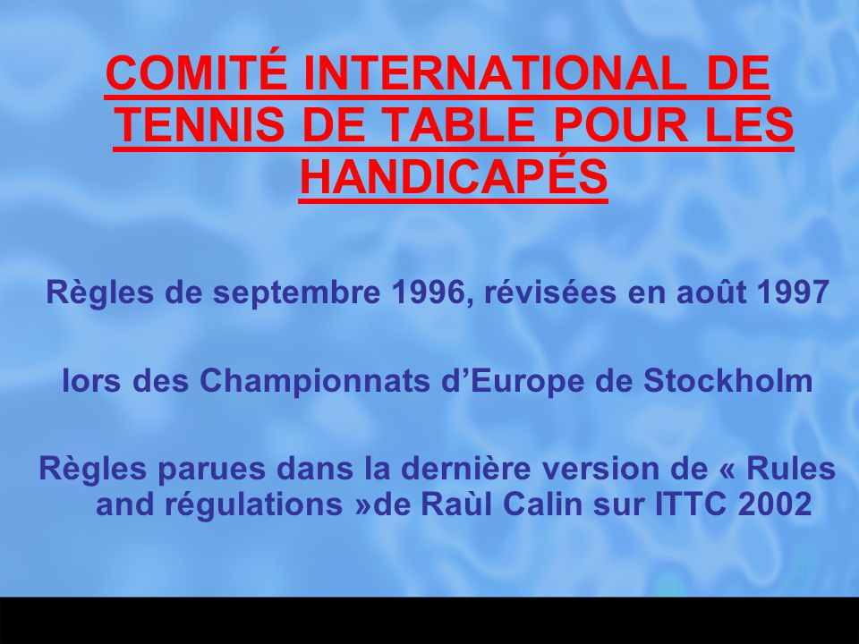 COMITÉ INTERNATIONAL DE TENNIS DE TABLE POUR LES HANDICAPÉS Règles de septembre 1996, révisées en août 1997 lors des Championnats d'Europe de Stockhol