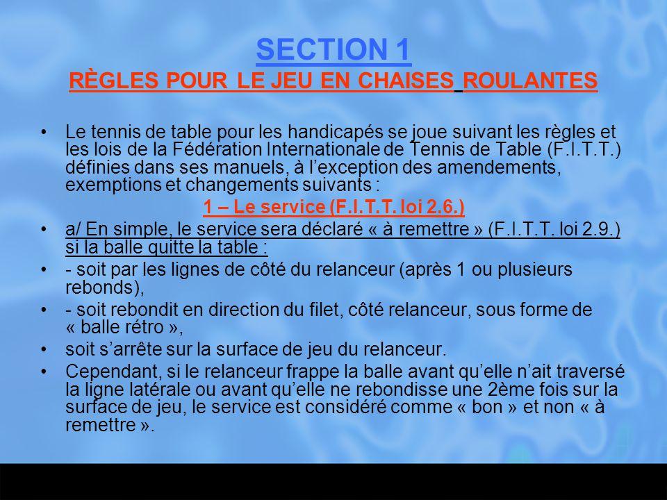 SECTION 1 RÈGLES POUR LE JEU EN CHAISES ROULANTES Le tennis de table pour les handicapés se joue suivant les règles et les lois de la Fédération Inter