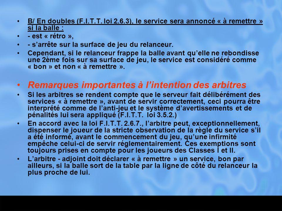B/ En doubles (F.I.T.T. loi 2.6.3), le service sera annoncé « à remettre » si la balle : - est « rétro », - s'arrête sur la surface de jeu du relanceu