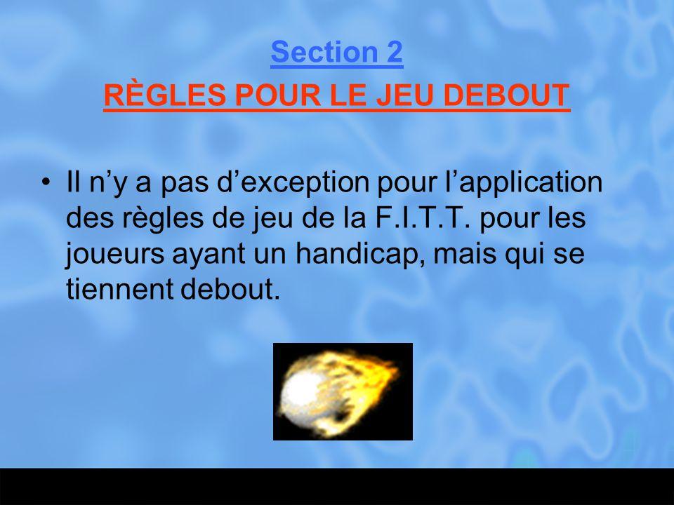 Section 2 RÈGLES POUR LE JEU DEBOUT Il n'y a pas d'exception pour l'application des règles de jeu de la F.I.T.T. pour les joueurs ayant un handicap, m