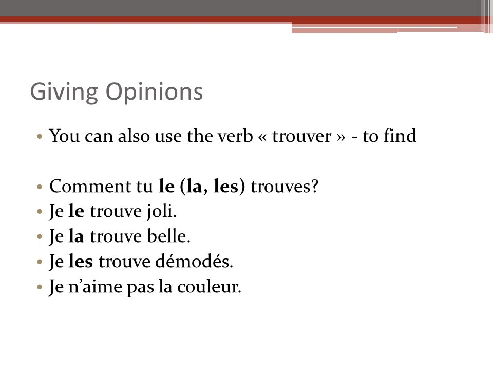 Giving Opinions You can also use the verb « trouver » - to find Comment tu le (la, les) trouves.