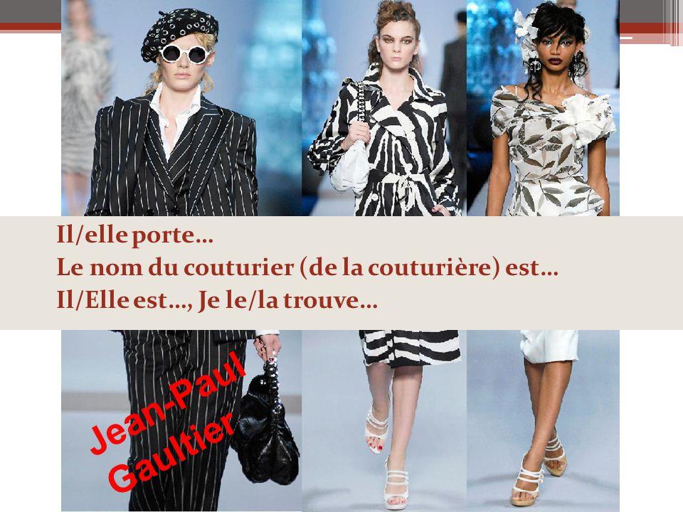 Il/elle porte… Le nom du couturier (de la couturière) est… Il/Elle est…, Je le/la trouve… Jean-Paul Gaultier