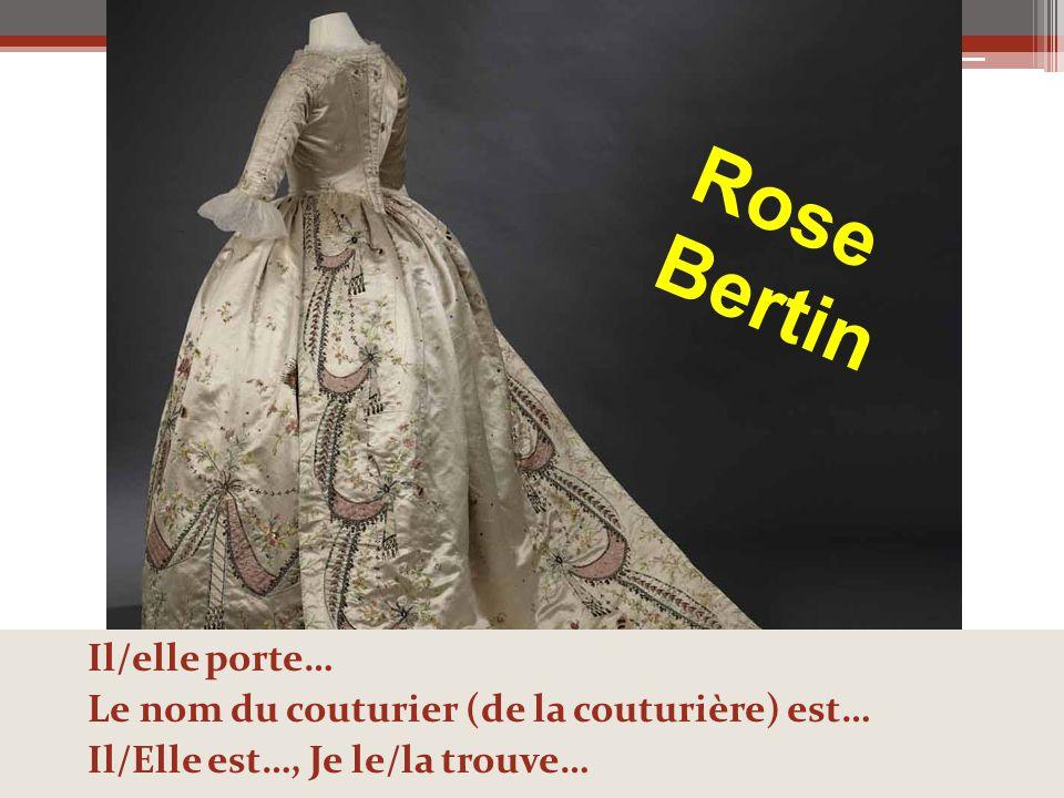Rose Bertin Il/elle porte… Le nom du couturier (de la couturière) est… Il/Elle est…, Je le/la trouve…