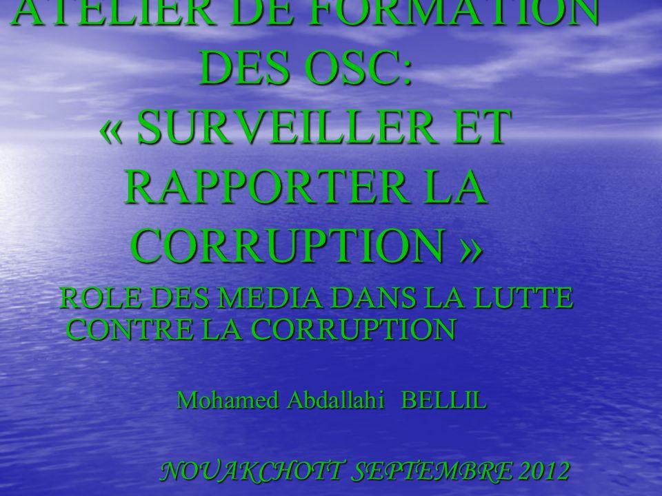 PNUD & TI ATELIER DE FORMATION DES OSC: « SURVEILLER ET RAPPORTER LA CORRUPTION » ROLE DES MEDIA DANS LA LUTTE CONTRE LA CORRUPTION ROLE DES MEDIA DANS LA LUTTE CONTRE LA CORRUPTION Mohamed Abdallahi BELLIL NOUAKCHOTT SEPTEMBRE 2012 NOUAKCHOTT SEPTEMBRE 2012