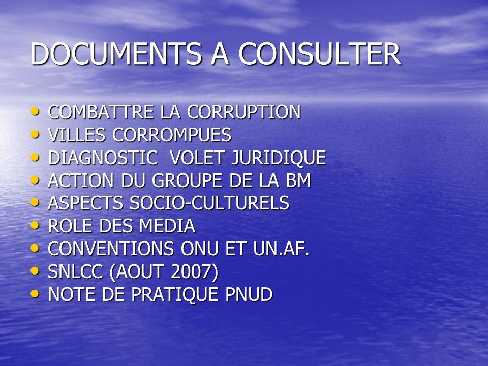 DOCUMENTS A CONSULTER COMBATTRE LA CORRUPTION COMBATTRE LA CORRUPTION VILLES CORROMPUES VILLES CORROMPUES DIAGNOSTIC VOLET JURIDIQUE DIAGNOSTIC VOLET JURIDIQUE ACTION DU GROUPE DE LA BM ACTION DU GROUPE DE LA BM ASPECTS SOCIO-CULTURELS ASPECTS SOCIO-CULTURELS ROLE DES MEDIA ROLE DES MEDIA CONVENTIONS ONU ET UN.AF.