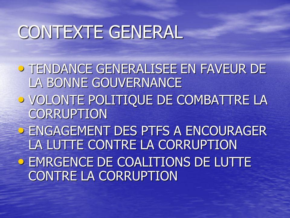 CONTEXTE GENERAL TENDANCE GENERALISEE EN FAVEUR DE LA BONNE GOUVERNANCE TENDANCE GENERALISEE EN FAVEUR DE LA BONNE GOUVERNANCE VOLONTE POLITIQUE DE COMBATTRE LA CORRUPTION VOLONTE POLITIQUE DE COMBATTRE LA CORRUPTION ENGAGEMENT DES PTFS A ENCOURAGER LA LUTTE CONTRE LA CORRUPTION ENGAGEMENT DES PTFS A ENCOURAGER LA LUTTE CONTRE LA CORRUPTION EMRGENCE DE COALITIONS DE LUTTE CONTRE LA CORRUPTION EMRGENCE DE COALITIONS DE LUTTE CONTRE LA CORRUPTION