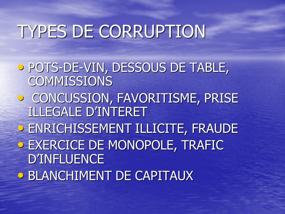 TYPES DE CORRUPTION POTS-DE-VIN, DESSOUS DE TABLE, COMMISSIONS POTS-DE-VIN, DESSOUS DE TABLE, COMMISSIONS CONCUSSION, FAVORITISME, PRISE ILLEGALE D'INTERET CONCUSSION, FAVORITISME, PRISE ILLEGALE D'INTERET ENRICHISSEMENT ILLICITE, FRAUDE ENRICHISSEMENT ILLICITE, FRAUDE EXERCICE DE MONOPOLE, TRAFIC D'INFLUENCE EXERCICE DE MONOPOLE, TRAFIC D'INFLUENCE BLANCHIMENT DE CAPITAUX BLANCHIMENT DE CAPITAUX
