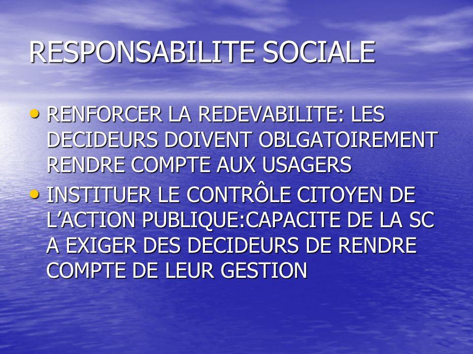 RESPONSABILITE SOCIALE RENFORCER LA REDEVABILITE: LES DECIDEURS DOIVENT OBLGATOIREMENT RENDRE COMPTE AUX USAGERS RENFORCER LA REDEVABILITE: LES DECIDEURS DOIVENT OBLGATOIREMENT RENDRE COMPTE AUX USAGERS INSTITUER LE CONTRÔLE CITOYEN DE L'ACTION PUBLIQUE:CAPACITE DE LA SC A EXIGER DES DECIDEURS DE RENDRE COMPTE DE LEUR GESTION INSTITUER LE CONTRÔLE CITOYEN DE L'ACTION PUBLIQUE:CAPACITE DE LA SC A EXIGER DES DECIDEURS DE RENDRE COMPTE DE LEUR GESTION