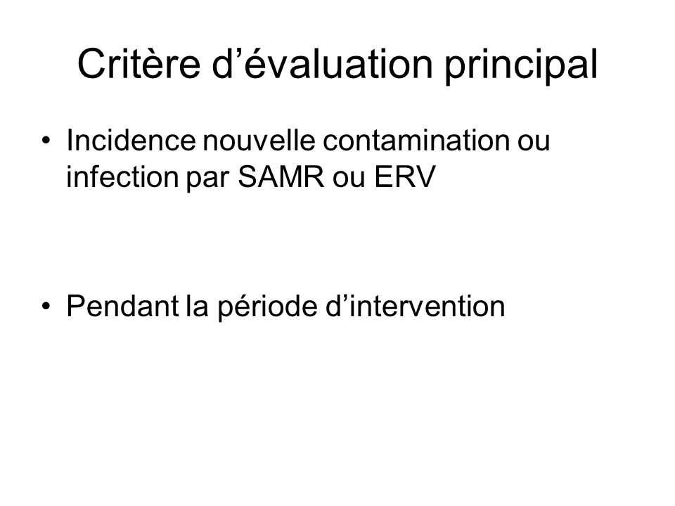 Critère d'évaluation principal Incidence nouvelle contamination ou infection par SAMR ou ERV Pendant la période d'intervention