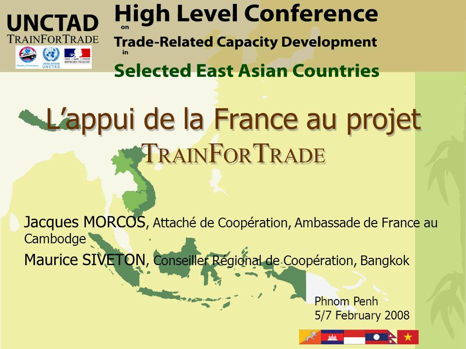 Phnom Penh 5/7 February 2008 L'appui de la France au projet T RAIN F OR T RADE Jacques MORCOS, Attaché de Coopération, Ambassade de France au Cambodge Maurice SIVETON, Conseiller Régional de Coopération, Bangkok
