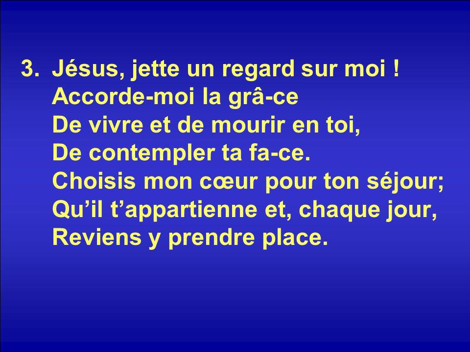 3.Jésus, jette un regard sur moi ! Accorde-moi la grâ-ce De vivre et de mourir en toi, De contempler ta fa-ce. Choisis mon cœur pour ton séjour; Qu'il