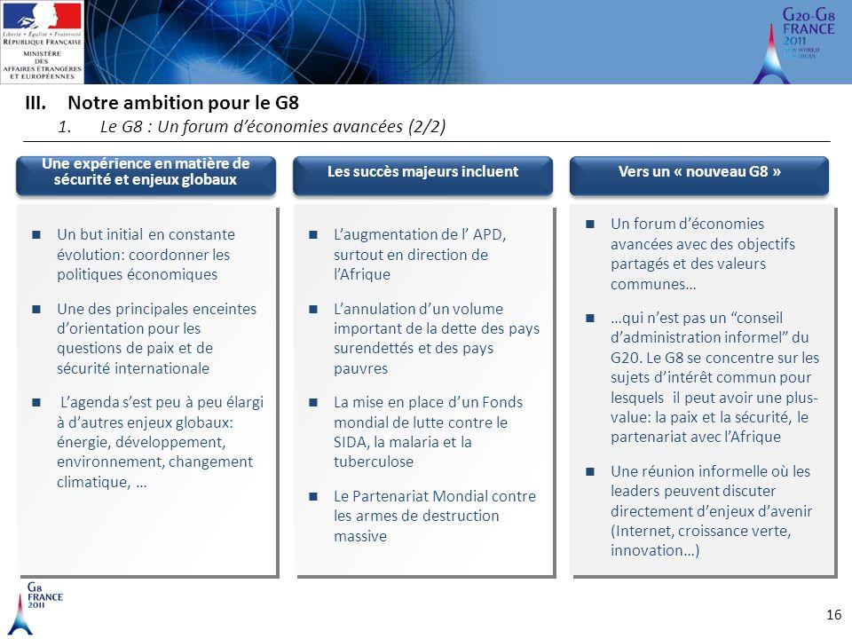 16 III.Notre ambition pour le G8 1.Le G8 : Un forum d'économies avancées (2/2) Une expérience en matière de sécurité et enjeux globaux Un but initial