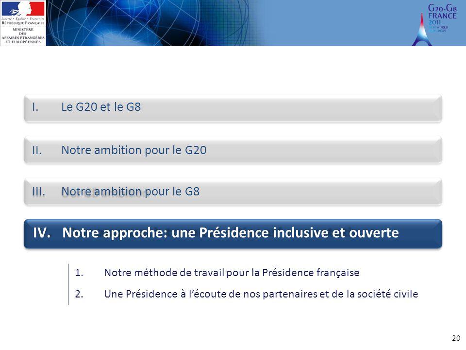 20 I.Le G20 et le G8 II.Notre ambition pour le G20 III.Notre ambition pour le G8 IV.Notre approche: une Présidence inclusive et ouverte 1.Notre méthod