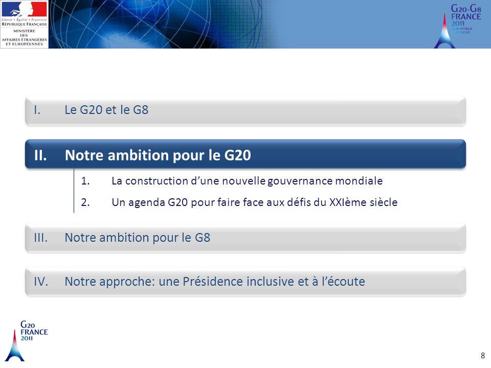 8 I.Le G20 et le G8 II.Notre ambition pour le G20 III.Notre ambition pour le G8 IV.Notre approche: une Présidence inclusive et à l'écoute 1.La constru