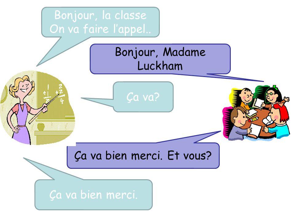 Bonjour, la classe On va faire l'appel.. Bonjour, Madame Luckham Ça va? Ça va bien merci. Ça va bien merci. Et vous?